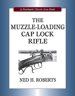 The Muzzle-Loading Cap Lock Rifle By Roberts, Ned H.
